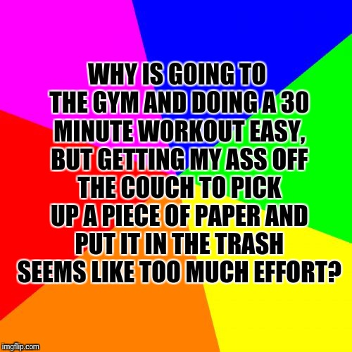 Blank Colored Background | WHY IS GOING TO THE GYM AND DOING A 30 MINUTE WORKOUT EASY, BUT GETTING MY ASS OFF THE COUCH TO PICK UP A PIECE OF PAPER AND PUT IT IN THE T | image tagged in memes,blank colored background | made w/ Imgflip meme maker