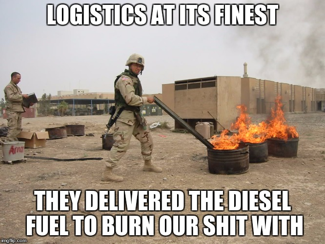 LOGISTICS AT ITS FINEST THEY DELIVERED THE DIESEL FUEL TO BURN OUR SHIT WITH | made w/ Imgflip meme maker