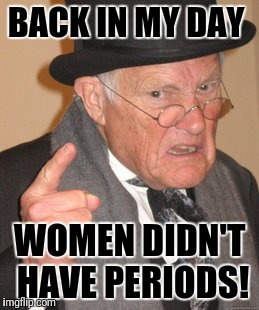 Back In My Day Meme | BACK IN MY DAY WOMEN DIDN'T HAVE PERIODS! | image tagged in memes,back in my day | made w/ Imgflip meme maker