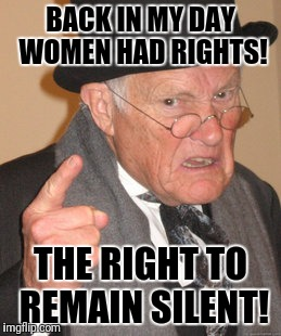 Back In My Day Meme | BACK IN MY DAY WOMEN HAD RIGHTS! THE RIGHT TO REMAIN SILENT! | image tagged in memes,back in my day | made w/ Imgflip meme maker