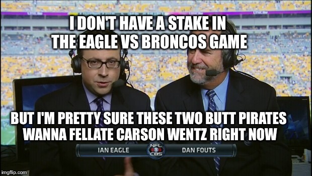 Bias Maybe? | I DON'T HAVE A STAKE IN THE EAGLE VS BRONCOS GAME BUT I'M PRETTY SURE THESE TWO BUTT PIRATES WANNA FELLATE CARSON WENTZ RIGHT NOW | image tagged in memes,nfl,eagles,broncos,nfl football | made w/ Imgflip meme maker
