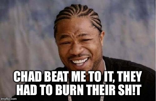 Yo Dawg Heard You Meme | CHAD BEAT ME TO IT, THEY HAD TO BURN THEIR SH!T | image tagged in memes,yo dawg heard you | made w/ Imgflip meme maker