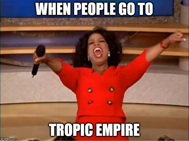 Oprah You Get A Meme | WHEN PEOPLE GO TO TROPIC EMPIRE | image tagged in memes,oprah you get a | made w/ Imgflip meme maker