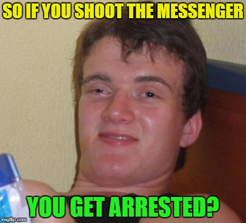 DONT shoot the messenger! | SO IF YOU SHOOT THE MESSENGER YOU GET ARRESTED? | image tagged in memes,10 guy,funny | made w/ Imgflip meme maker