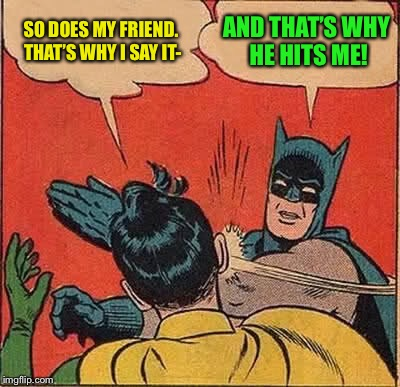 Batman Slapping Robin Meme | SO DOES MY FRIEND. THAT'S WHY I SAY IT- AND THAT'S WHY HE HITS ME! | image tagged in memes,batman slapping robin | made w/ Imgflip meme maker