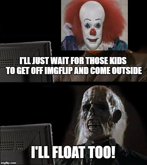 Ill Just Wait Here Meme | I'LL JUST WAIT FOR THOSE KIDS TO GET OFF IMGFLIP AND COME OUTSIDE I'LL FLOAT TOO! | image tagged in memes,ill just wait here | made w/ Imgflip meme maker