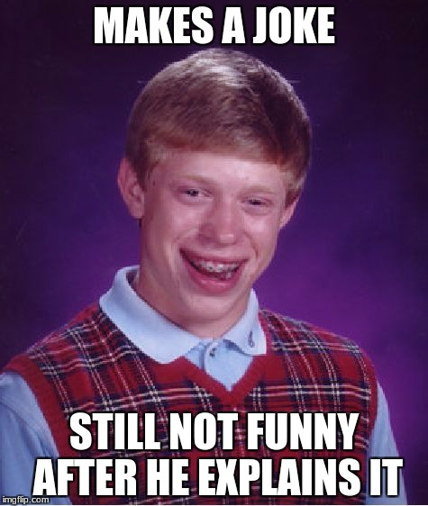 Bad Luck Brian Meme | MAKES A JOKE STILL NOT FUNNY AFTER HE EXPLAINS IT | image tagged in memes,bad luck brian | made w/ Imgflip meme maker
