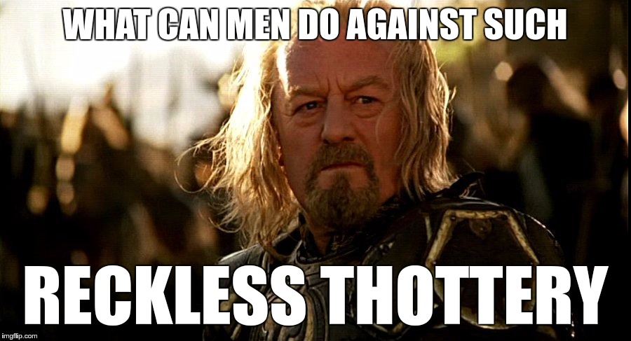 What can men do against such reckless thottery |  WHAT CAN MEN DO AGAINST SUCH; RECKLESS THOTTERY | image tagged in theoden,thot,thots,thottery,reckless | made w/ Imgflip meme maker