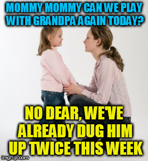 Mommy mommy! | MOMMY MOMMY CAN WE PLAY WITH GRANDPA AGAIN TODAY? NO DEAR, WE'VE ALREADY DUG HIM UP TWICE THIS WEEK | image tagged in parenting raising children girl asking mommy why discipline demo | made w/ Imgflip meme maker