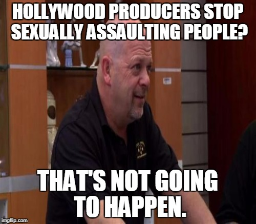 HOLLYWOOD PRODUCERS STOP SEXUALLY ASSAULTING PEOPLE? THAT'S NOT GOING TO HAPPEN. | made w/ Imgflip meme maker