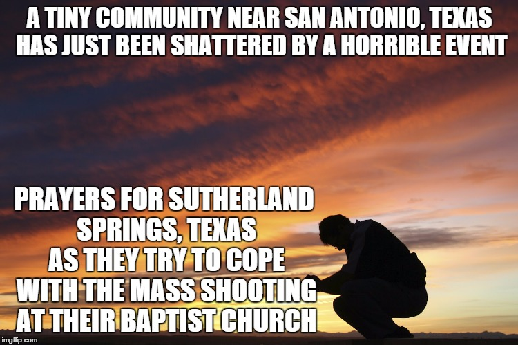 A community of under 1,000 residents. It's a sad day. | A TINY COMMUNITY NEAR SAN ANTONIO, TEXAS HAS JUST BEEN SHATTERED BY A HORRIBLE EVENT PRAYERS FOR SUTHERLAND SPRINGS, TEXAS AS THEY TRY TO CO | image tagged in prayer,sutherland springs,texas,mass shooting | made w/ Imgflip meme maker