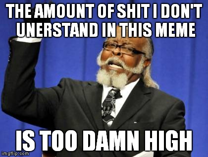 Too Damn High Meme | THE AMOUNT OF SHIT I DON'T UNERSTAND IN THIS MEME IS TOO DAMN HIGH | image tagged in memes,too damn high | made w/ Imgflip meme maker