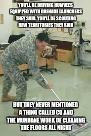 YOU'LL BE DRIVING HUMVEES EQUIPPED WITH GRENADE LAUNCHERS THEY SAID. YOU'LL BE SCOUTING NEW TERRITORIES THEY SAID BUT THEY NEVER MENTIONED A | image tagged in cleaning soldier | made w/ Imgflip meme maker