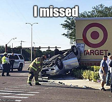 I missed | image tagged in car crash | made w/ Imgflip meme maker