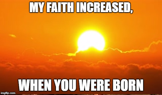 Faith Child | MY FAITH INCREASED, WHEN YOU WERE BORN | image tagged in faith,child | made w/ Imgflip meme maker