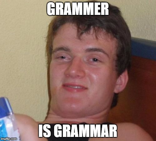 10 Guy Meme | GRAMMER IS GRAMMAR | image tagged in memes,10 guy | made w/ Imgflip meme maker
