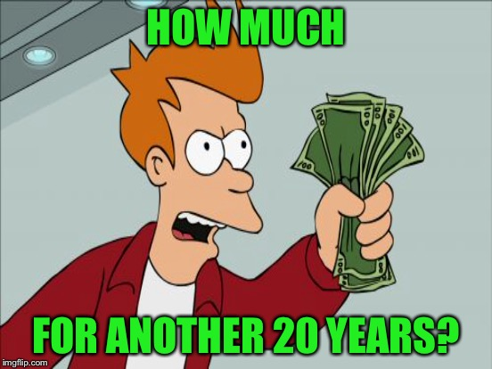 HOW MUCH FOR ANOTHER 20 YEARS? | made w/ Imgflip meme maker