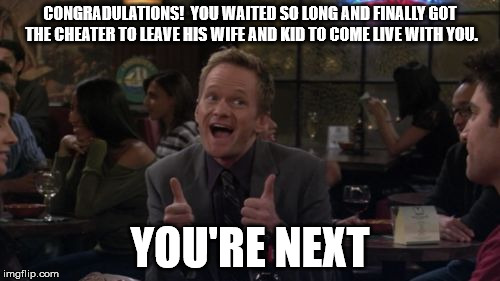 Karma is a bitch | CONGRADULATIONS!  YOU WAITED SO LONG AND FINALLY GOT THE CHEATER TO LEAVE HIS WIFE AND KID TO COME LIVE WITH YOU. YOU'RE NEXT | image tagged in memes,barney stinson win,karma,cheater,side chick,he's going to cheat on you next | made w/ Imgflip meme maker