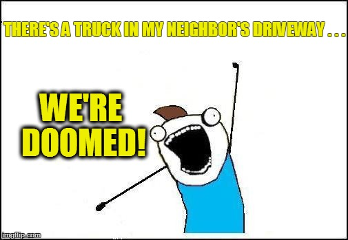 THERE'S A TRUCK IN MY NEIGHBOR'S DRIVEWAY . . . WE'RE DOOMED! | made w/ Imgflip meme maker