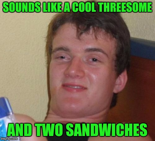 10 Guy Meme | SOUNDS LIKE A COOL THREESOME AND TWO SANDWICHES | image tagged in memes,10 guy | made w/ Imgflip meme maker