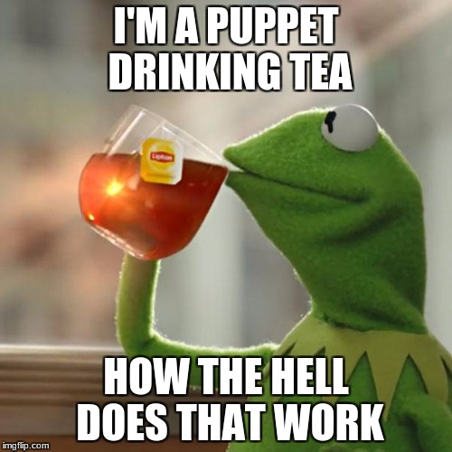 But Thats None Of My Business Meme | I'M A PUPPET DRINKING TEA HOW THE HELL DOES THAT WORK | image tagged in memes,but thats none of my business,kermit the frog | made w/ Imgflip meme maker