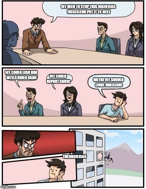 Boardroom Meeting Suggestion Meme | WE NEED TO STOP THIS JOKER1564 FIASCO AND PUT IT TO REST WE COULD LEAD HIM INTO A VIDEO GAME WE COULD REPORT ABUSE MAYBE WE SHOULD LEAVE HIM | image tagged in memes,boardroom meeting suggestion | made w/ Imgflip meme maker