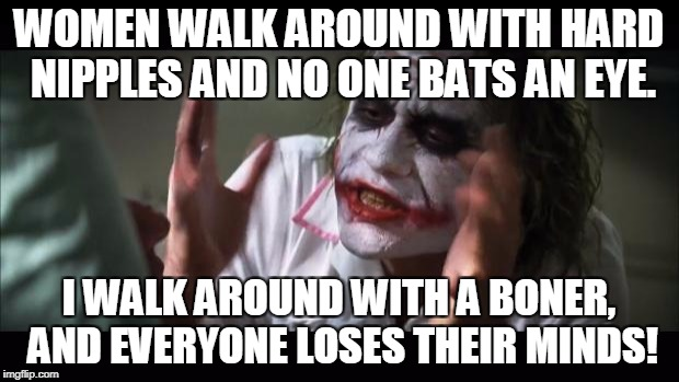 And everybody loses their minds Meme | WOMEN WALK AROUND WITH HARD NIPPLES AND NO ONE BATS AN EYE. I WALK AROUND WITH A BONER, AND EVERYONE LOSES THEIR MINDS! | image tagged in memes,and everybody loses their minds | made w/ Imgflip meme maker