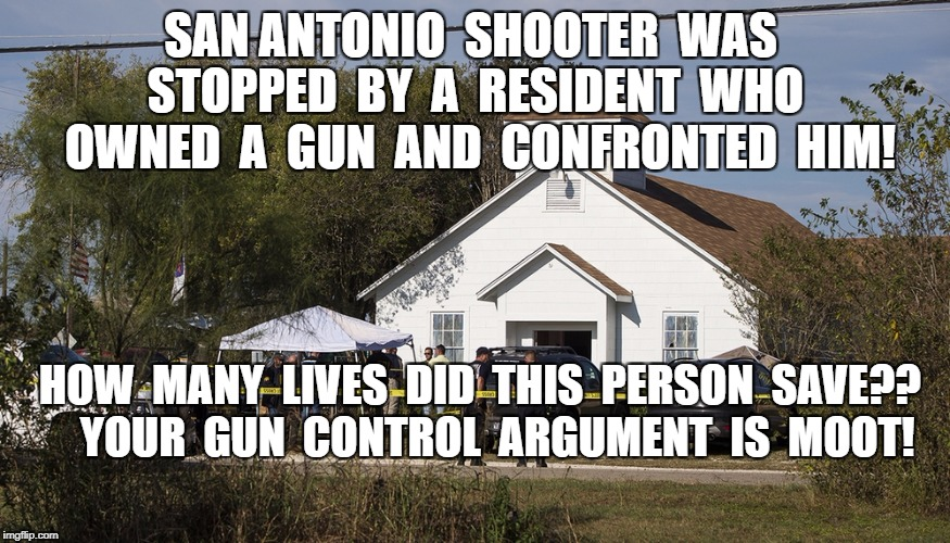 San Antonio shooting | SAN ANTONIO  SHOOTER  WAS  STOPPED  BY  A  RESIDENT  WHO  OWNED  A  GUN  AND  CONFRONTED  HIM! HOW  MANY  LIVES  DID  THIS  PERSON  SAVE??   | image tagged in fact,meme | made w/ Imgflip meme maker