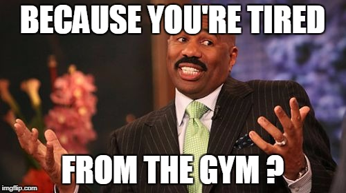 Steve Harvey Meme | BECAUSE YOU'RE TIRED FROM THE GYM ? | image tagged in memes,steve harvey | made w/ Imgflip meme maker