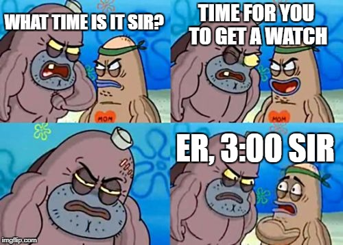 How Tough Are You Meme | WHAT TIME IS IT SIR? TIME FOR YOU TO GET A WATCH ER, 3:00 SIR | image tagged in memes,how tough are you | made w/ Imgflip meme maker
