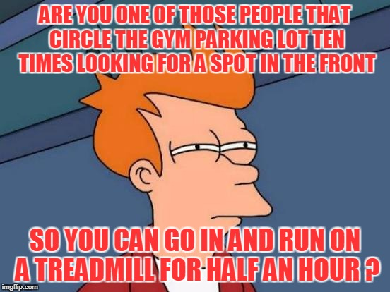 Futurama Fry Meme | ARE YOU ONE OF THOSE PEOPLE THAT CIRCLE THE GYM PARKING LOT TEN TIMES LOOKING FOR A SPOT IN THE FRONT SO YOU CAN GO IN AND RUN ON A TREADMIL | image tagged in memes,futurama fry | made w/ Imgflip meme maker