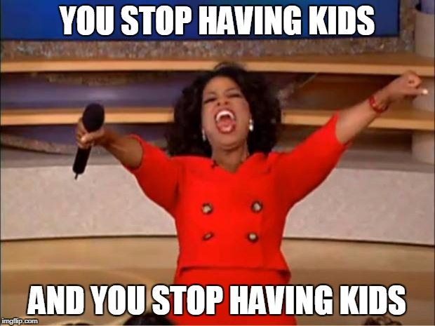 Oprah You Get A Meme | YOU STOP HAVING KIDS AND YOU STOP HAVING KIDS | image tagged in memes,oprah you get a,overpopulation,overpopulate | made w/ Imgflip meme maker