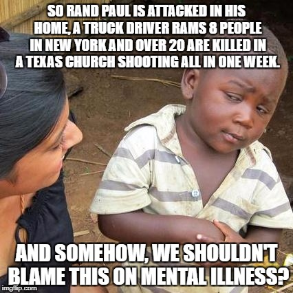 Leftists are Begging to be Disarmed. | SO RAND PAUL IS ATTACKED IN HIS HOME, A TRUCK DRIVER RAMS 8 PEOPLE IN NEW YORK AND OVER 20 ARE KILLED IN A TEXAS CHURCH SHOOTING ALL IN ONE  | image tagged in memes,third world skeptical kid,gun control,libertarian,texas,shooting | made w/ Imgflip meme maker