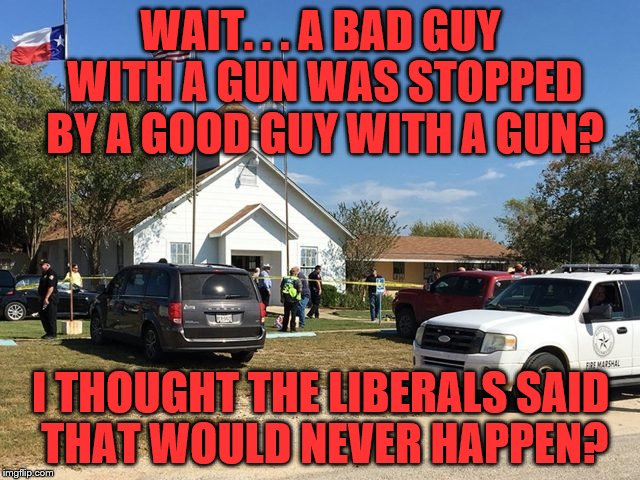 texas shooting | WAIT. . . A BAD GUY WITH A GUN WAS STOPPED BY A GOOD GUY WITH A GUN? I THOUGHT THE LIBERALS SAID THAT WOULD NEVER HAPPEN? | image tagged in liberal logic,guns save lives,guns | made w/ Imgflip meme maker