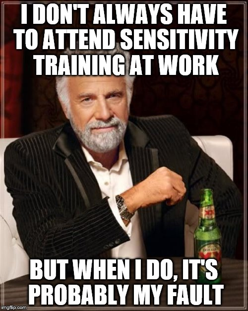 The Most Interesting Man In The World Meme | I DON'T ALWAYS HAVE TO ATTEND SENSITIVITY TRAINING AT WORK BUT WHEN I DO, IT'S PROBABLY MY FAULT | image tagged in memes,the most interesting man in the world | made w/ Imgflip meme maker