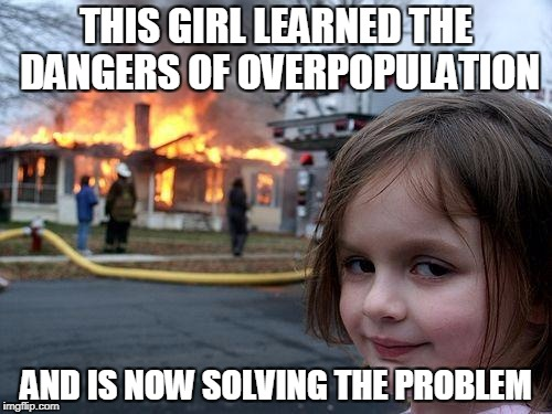 Disaster Girl | THIS GIRL LEARNED THE DANGERS OF OVERPOPULATION AND IS NOW SOLVING THE PROBLEM | image tagged in memes,disaster girl,anti-overpopulation,anti-overpopulating | made w/ Imgflip meme maker