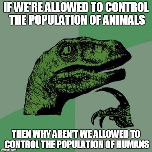 Philosoraptor Meme | IF WE'RE ALLOWED TO CONTROL THE POPULATION OF ANIMALS THEN WHY AREN'T WE ALLOWED TO CONTROL THE POPULATION OF HUMANS | image tagged in memes,philosoraptor,overpopulation,overpopulate | made w/ Imgflip meme maker