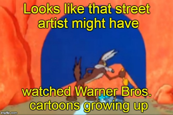 Looks like that street artist might have watched Warner Bros. cartoons growing up | made w/ Imgflip meme maker