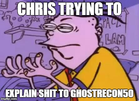 CHRIS TRYING TO EXPLAIN SHIT TO GH0STRECON50 | image tagged in funny memes | made w/ Imgflip meme maker