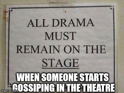 All Drama Must Remain On The Stage | WHEN SOMEONE STARTS GOSSIPING IN THE THEATRE | image tagged in all drama must remain on the stage,theatre,thespian,memes | made w/ Imgflip meme maker
