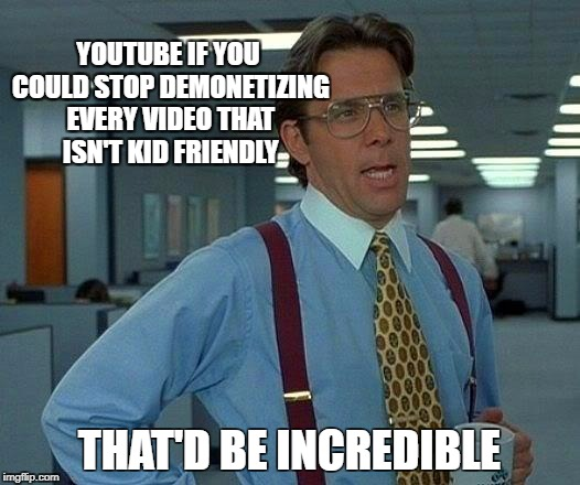 That Would Be Great Meme Youtube If You Could Stop Demonetizing Every Video That Isn
