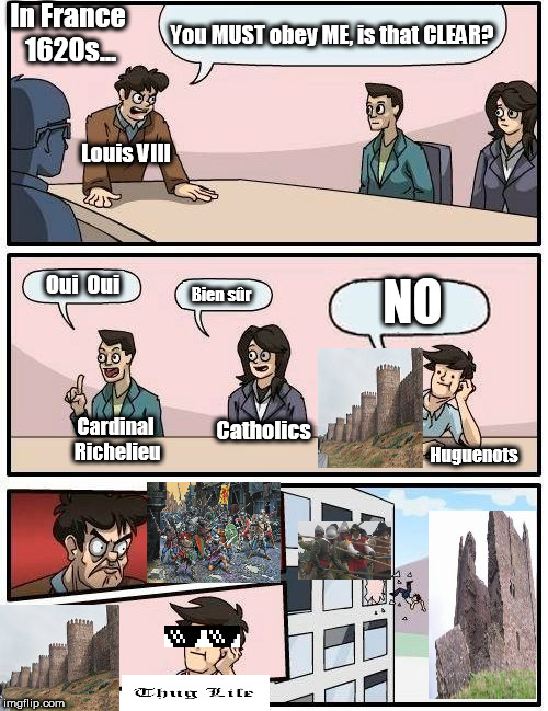 Boardroom Meeting Suggestion Meme | You MUST obey ME, is that CLEAR? Oui  Oui Bien sûr NO Louis VIII In France 1620s... Cardinal Richelieu Catholics Huguenots | image tagged in memes,boardroom meeting suggestion | made w/ Imgflip meme maker