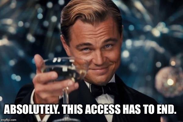 Leonardo Dicaprio Cheers Meme | ABSOLUTELY. THIS ACCESS HAS TO END. | image tagged in memes,leonardo dicaprio cheers | made w/ Imgflip meme maker