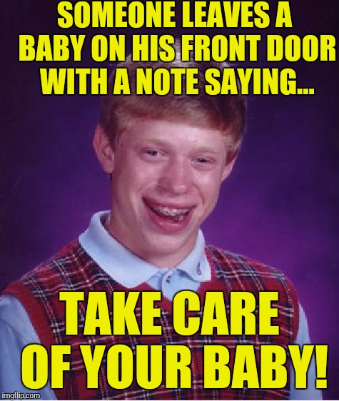 Bad Luck Brian Meme | SOMEONE LEAVES A BABY ON HIS FRONT DOOR WITH A NOTE SAYING... TAKE CARE OF YOUR BABY! | image tagged in memes,bad luck brian | made w/ Imgflip meme maker