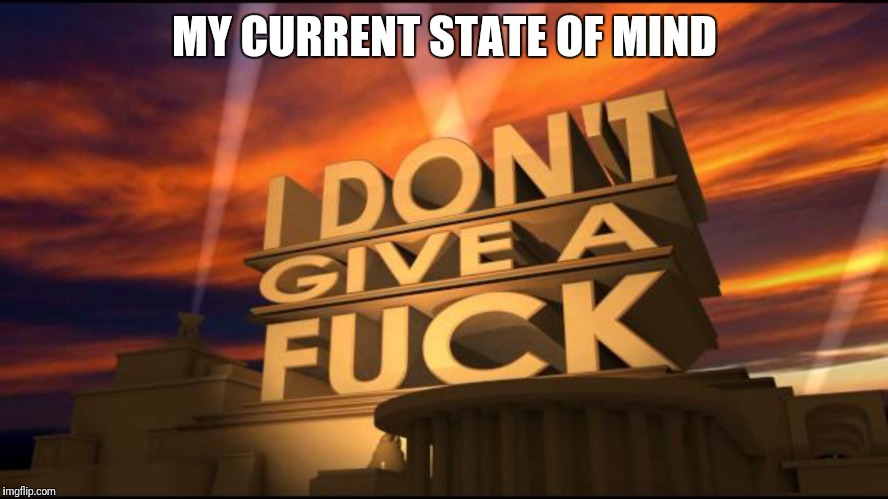 MY CURRENT STATE OF MIND | image tagged in zero fucks given | made w/ Imgflip meme maker