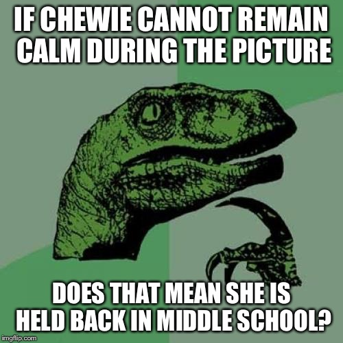 Philosoraptor Meme | IF CHEWIE CANNOT REMAIN CALM DURING THE PICTURE DOES THAT MEAN SHE IS HELD BACK IN MIDDLE SCHOOL? | image tagged in memes,philosoraptor | made w/ Imgflip meme maker