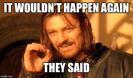One Does Not Simply Meme | IT WOULDN'T HAPPEN AGAIN THEY SAID | image tagged in memes,one does not simply | made w/ Imgflip meme maker
