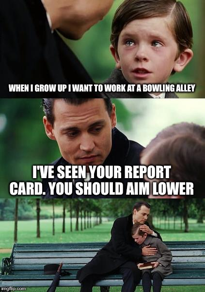 Finding Neverland Meme | WHEN I GROW UP I WANT TO WORK AT A BOWLING ALLEY I'VE SEEN YOUR REPORT CARD. YOU SHOULD AIM LOWER | image tagged in memes,finding neverland | made w/ Imgflip meme maker