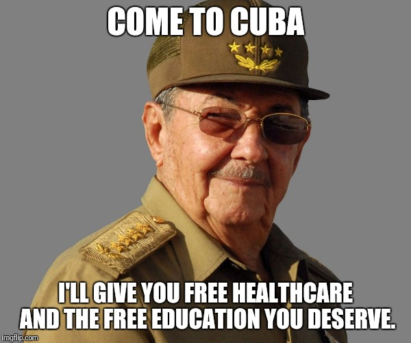 Raul Castro wants you  | COME TO CUBA I'LL GIVE YOU FREE HEALTHCARE AND THE FREE EDUCATION YOU DESERVE. | image tagged in raul castro wants you | made w/ Imgflip meme maker