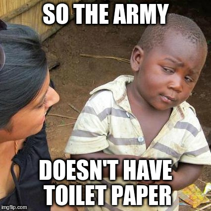 Third World Skeptical Kid Meme | SO THE ARMY DOESN'T HAVE TOILET PAPER | image tagged in memes,third world skeptical kid | made w/ Imgflip meme maker